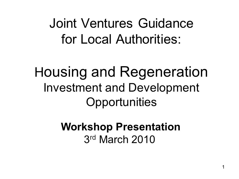 1 Joint Ventures Guidance for Local Authorities: H ousing and Regeneration Investment and Development Opportunities Workshop Presentation 3 rd March 2010 1