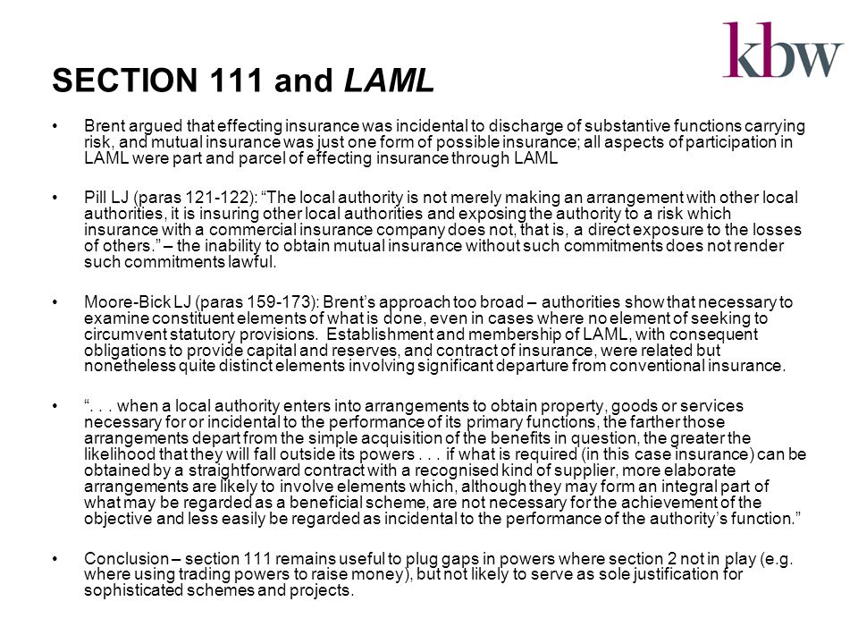 SECTION 111 and LAML Brent argued that effecting insurance was incidental to discharge of substantive functions carrying risk, and mutual insurance was just one form of possible insurance; all aspects of participation in LAML were part and parcel of effecting insurance through LAML Pill LJ (paras 121-122): The local authority is not merely making an arrangement with other local authorities, it is insuring other local authorities and exposing the authority to a risk which insurance with a commercial insurance company does not, that is, a direct exposure to the losses of others. – the inability to obtain mutual insurance without such commitments does not render such commitments lawful.