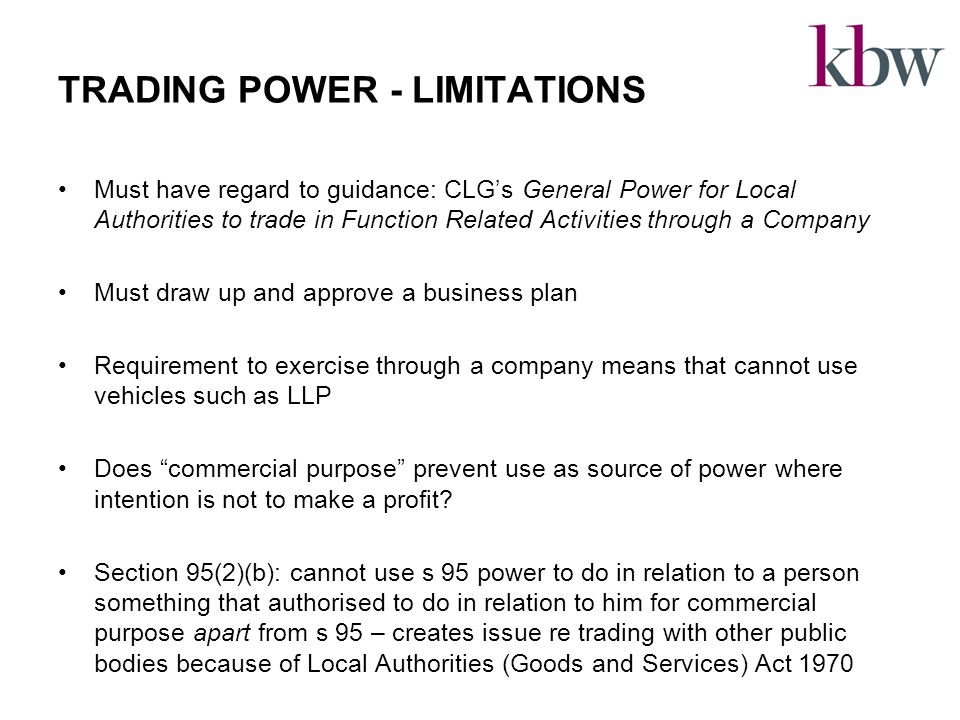 TRADING POWER - LIMITATIONS Must have regard to guidance: CLG's General Power for Local Authorities to trade in Function Related Activities through a Company Must draw up and approve a business plan Requirement to exercise through a company means that cannot use vehicles such as LLP Does commercial purpose prevent use as source of power where intention is not to make a profit.