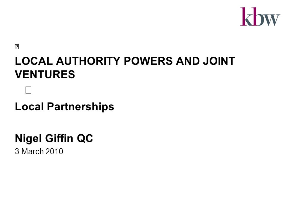 LOCAL AUTHORITY POWERS AND JOINT VENTURES Local Partnerships Nigel Giffin QC 3 March 2010