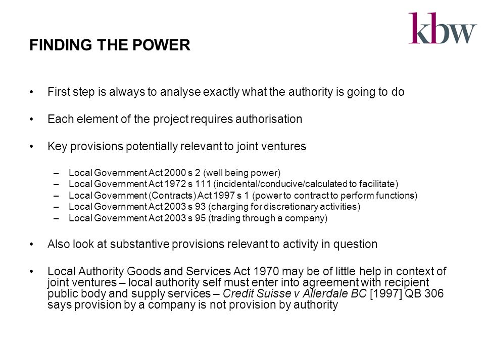 FINDING THE POWER First step is always to analyse exactly what the authority is going to do Each element of the project requires authorisation Key provisions potentially relevant to joint ventures –Local Government Act 2000 s 2 (well being power) –Local Government Act 1972 s 111 (incidental/conducive/calculated to facilitate) –Local Government (Contracts) Act 1997 s 1 (power to contract to perform functions) –Local Government Act 2003 s 93 (charging for discretionary activities) –Local Government Act 2003 s 95 (trading through a company) Also look at substantive provisions relevant to activity in question Local Authority Goods and Services Act 1970 may be of little help in context of joint ventures – local authority self must enter into agreement with recipient public body and supply services – Credit Suisse v Allerdale BC [1997] QB 306 says provision by a company is not provision by authority