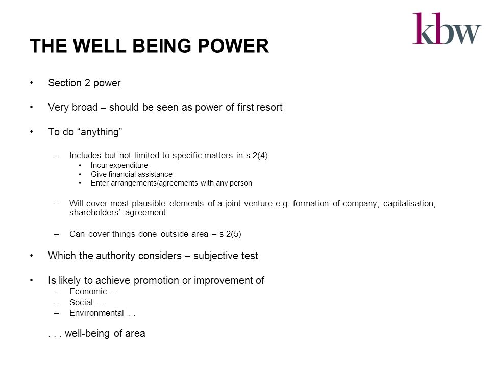 THE WELL BEING POWER Section 2 power Very broad – should be seen as power of first resort To do anything –Includes but not limited to specific matters in s 2(4) Incur expenditure Give financial assistance Enter arrangements/agreements with any person –Will cover most plausible elements of a joint venture e.g.