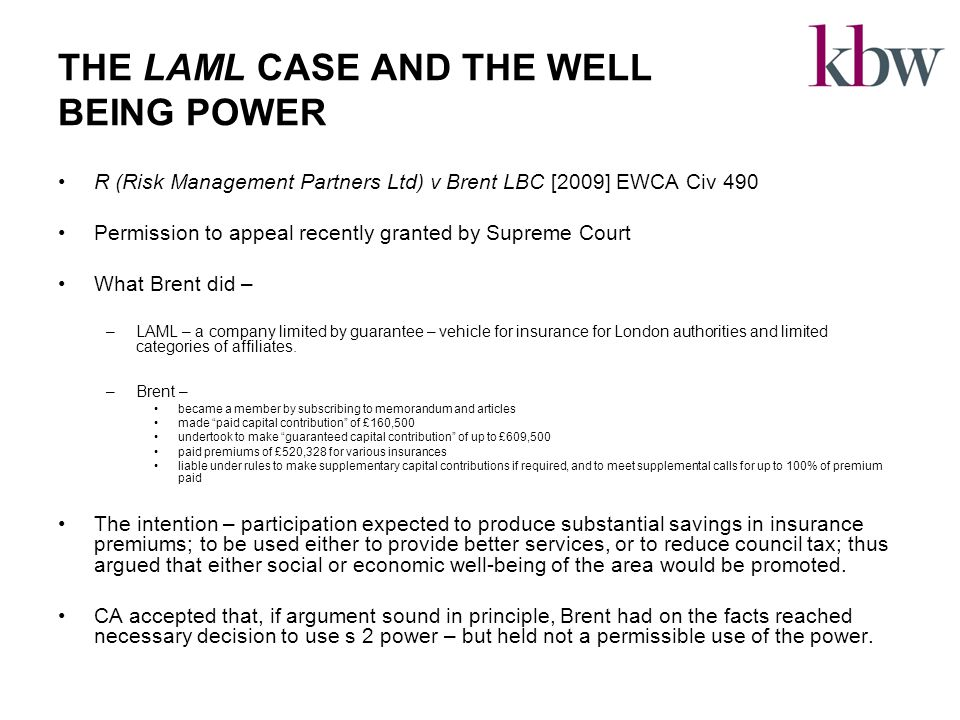THE LAML CASE AND THE WELL BEING POWER R (Risk Management Partners Ltd) v Brent LBC [2009] EWCA Civ 490 Permission to appeal recently granted by Supreme Court What Brent did – –LAML – a company limited by guarantee – vehicle for insurance for London authorities and limited categories of affiliates.