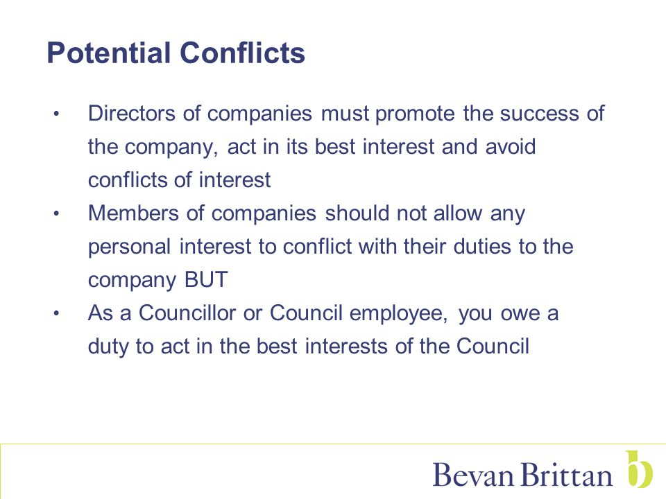 Potential Conflicts Directors of companies must promote the success of the company, act in its best interest and avoid conflicts of interest Members o