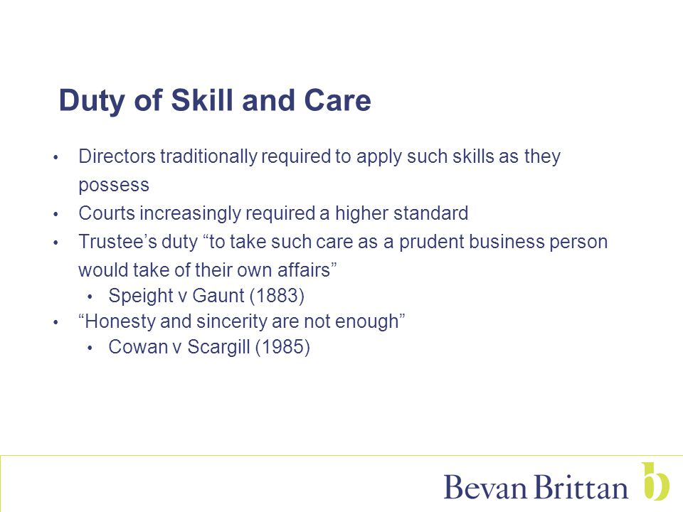 Duty of Skill and Care Directors traditionally required to apply such skills as they possess Courts increasingly required a higher standard Trustee's
