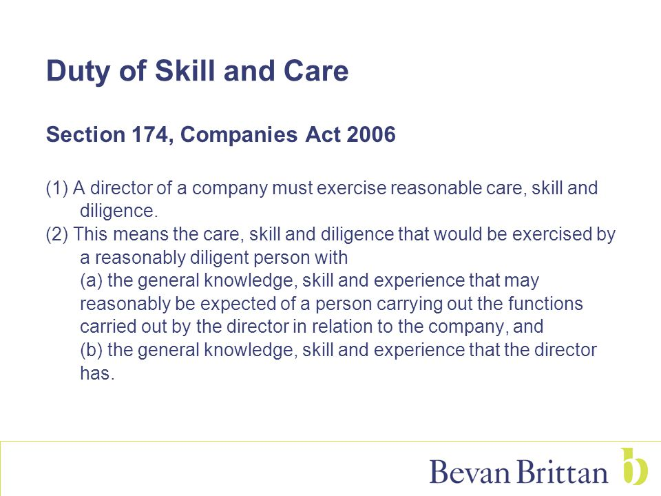 Duty of Skill and Care Section 174, Companies Act 2006 (1) A director of a company must exercise reasonable care, skill and diligence. (2) This means