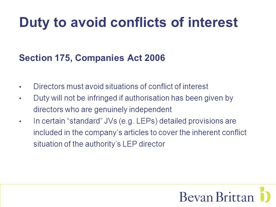 Duty to avoid conflicts of interest Section 175, Companies Act 2006 Directors must avoid situations of conflict of interest Duty will not be infringed
