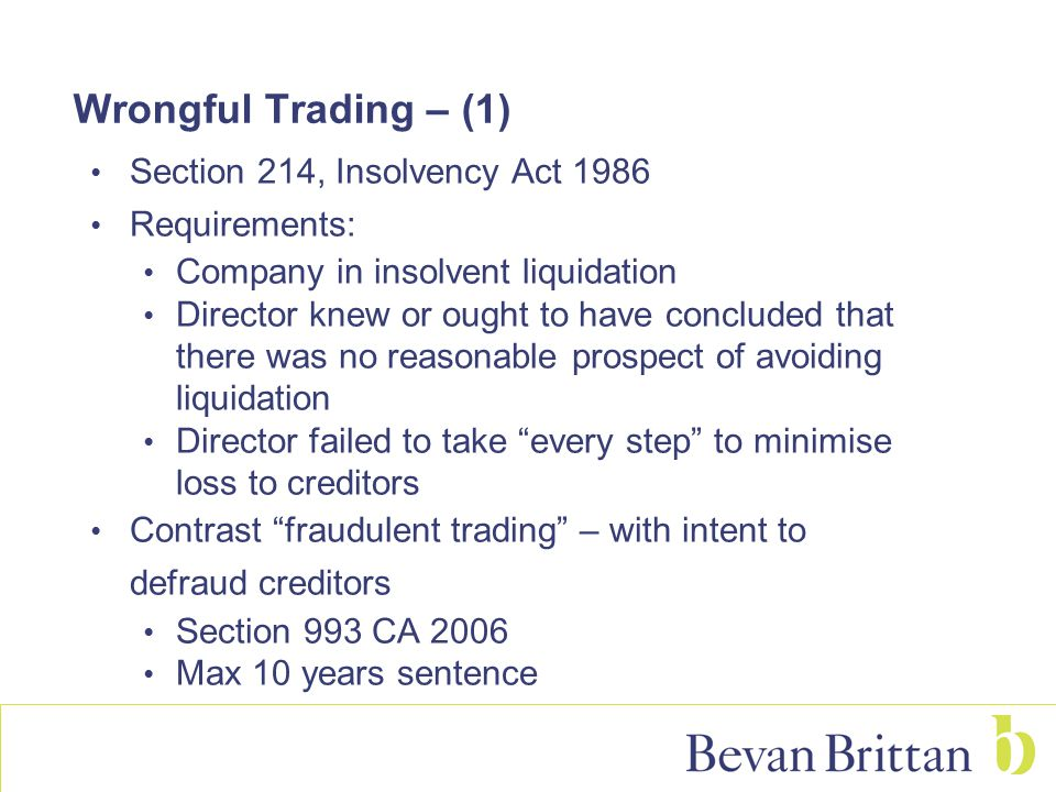 Wrongful Trading – (1) Section 214, Insolvency Act 1986 Requirements: Company in insolvent liquidation Director knew or ought to have concluded that there was no reasonable prospect of avoiding liquidation Director failed to take every step to minimise loss to creditors Contrast fraudulent trading – with intent to defraud creditors Section 993 CA 2006 Max 10 years sentence
