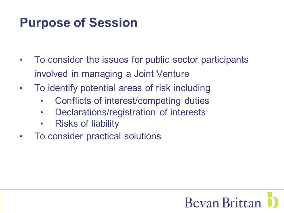Managing Public Sector interests in the Joint Venture Chapter 10 of the draft guidance Need to draw a distinction between roles of the board members (or equivalents) and the participants/owners of the JV Corporate governance Managing ongoing activity of JV once established Business plans and budgets