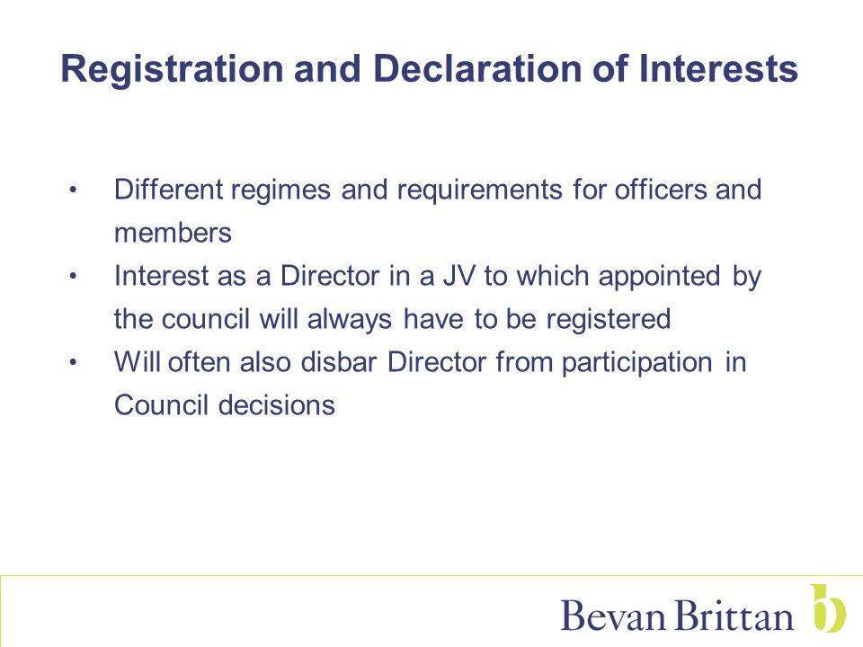 Registration and Declaration of Interests Different regimes and requirements for officers and members Interest as a Director in a JV to which appointed by the council will always have to be registered Will often also disbar Director from participation in Council decisions