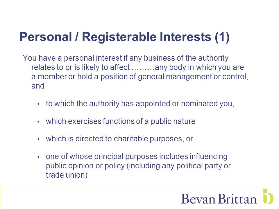 Personal / Registerable Interests (1) You have a personal interest if any business of the authority relates to or is likely to affect ………any body in which you are a member or hold a position of general management or control, and to which the authority has appointed or nominated you, which exercises functions of a public nature which is directed to charitable purposes, or one of whose principal purposes includes influencing public opinion or policy (including any political party or trade union)