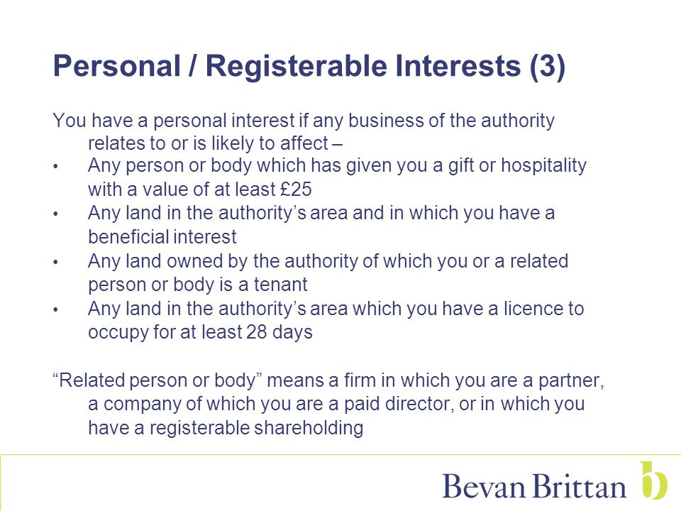Personal / Registerable Interests (3) You have a personal interest if any business of the authority relates to or is likely to affect – Any person or body which has given you a gift or hospitality with a value of at least £25 Any land in the authority's area and in which you have a beneficial interest Any land owned by the authority of which you or a related person or body is a tenant Any land in the authority's area which you have a licence to occupy for at least 28 days Related person or body means a firm in which you are a partner, a company of which you are a paid director, or in which you have a registerable shareholding