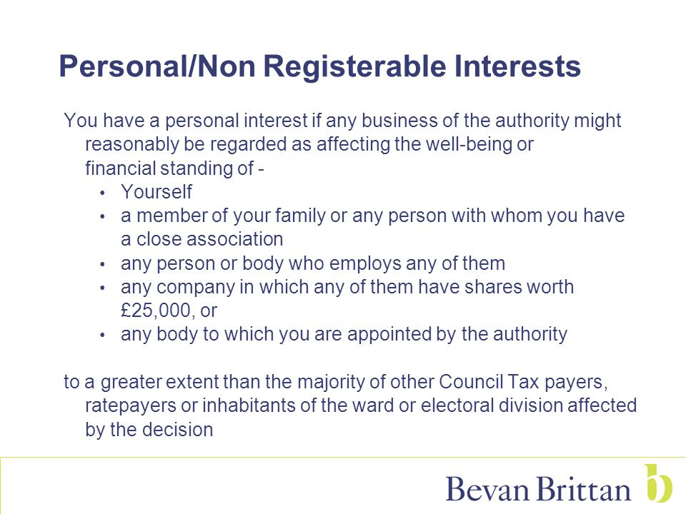 Personal/Non Registerable Interests You have a personal interest if any business of the authority might reasonably be regarded as affecting the well-being or financial standing of - Yourself a member of your family or any person with whom you have a close association any person or body who employs any of them any company in which any of them have shares worth £25,000, or any body to which you are appointed by the authority to a greater extent than the majority of other Council Tax payers, ratepayers or inhabitants of the ward or electoral division affected by the decision