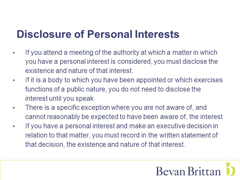 Disclosure of Personal Interests If you attend a meeting of the authority at which a matter in which you have a personal interest is considered, you must disclose the existence and nature of that interest.