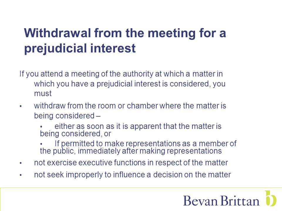 Withdrawal from the meeting for a prejudicial interest If you attend a meeting of the authority at which a matter in which you have a prejudicial interest is considered, you must withdraw from the room or chamber where the matter is being considered – either as soon as it is apparent that the matter is being considered, or If permitted to make representations as a member of the public, immediately after making representations not exercise executive functions in respect of the matter not seek improperly to influence a decision on the matter