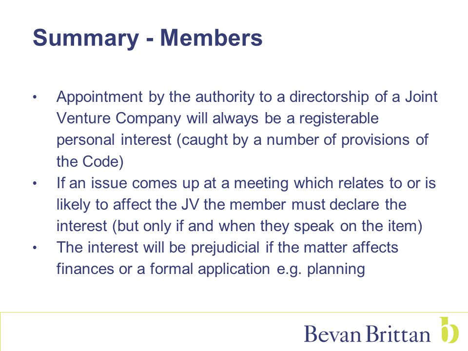 Summary - Members Appointment by the authority to a directorship of a Joint Venture Company will always be a registerable personal interest (caught by a number of provisions of the Code) If an issue comes up at a meeting which relates to or is likely to affect the JV the member must declare the interest (but only if and when they speak on the item) The interest will be prejudicial if the matter affects finances or a formal application e.g.