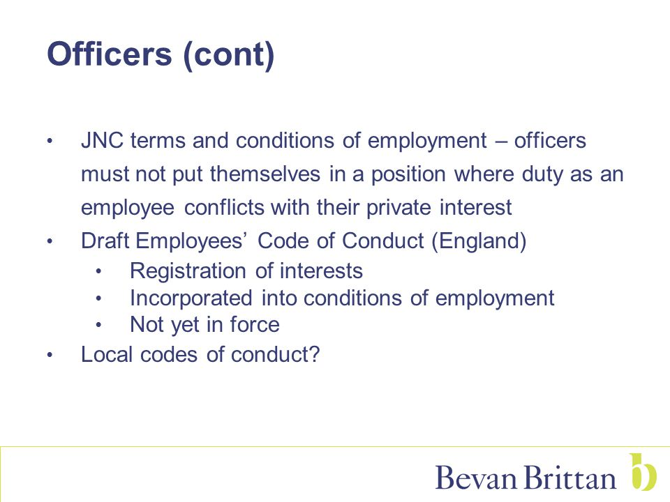 Officers (cont) JNC terms and conditions of employment – officers must not put themselves in a position where duty as an employee conflicts with their private interest Draft Employees' Code of Conduct (England) Registration of interests Incorporated into conditions of employment Not yet in force Local codes of conduct?