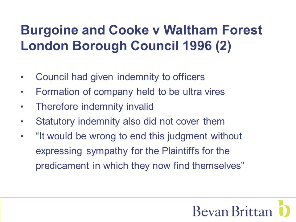 Burgoine and Cooke v Waltham Forest London Borough Council 1996 (2) Council had given indemnity to officers Formation of company held to be ultra vires Therefore indemnity invalid Statutory indemnity also did not cover them It would be wrong to end this judgment without expressing sympathy for the Plaintiffs for the predicament in which they now find themselves