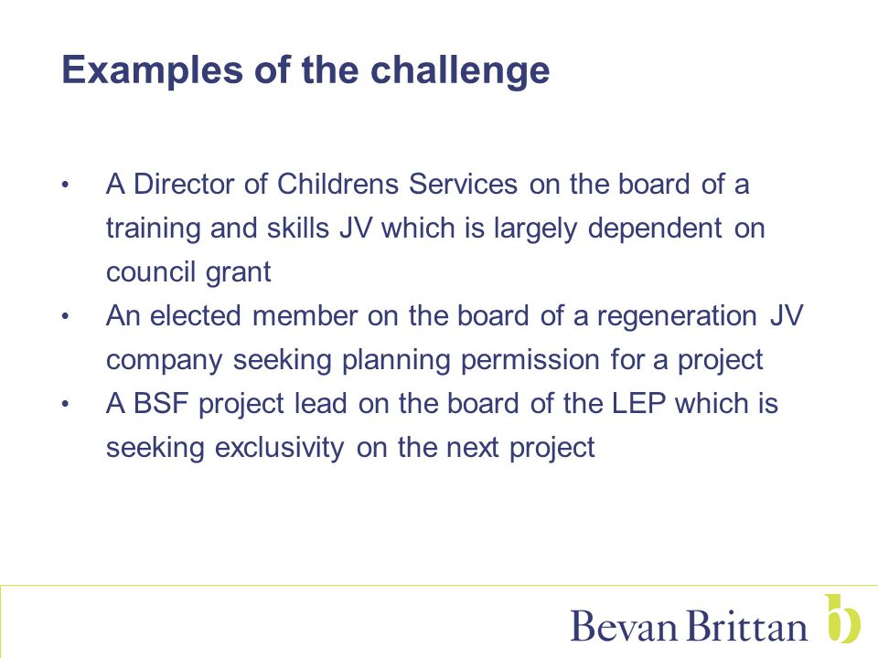 Examples of the challenge A Director of Childrens Services on the board of a training and skills JV which is largely dependent on council grant An ele