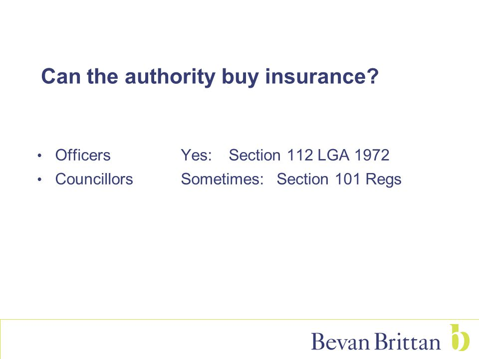 Can the authority buy insurance? Officers Yes: Section 112 LGA 1972 CouncillorsSometimes:Section 101 Regs