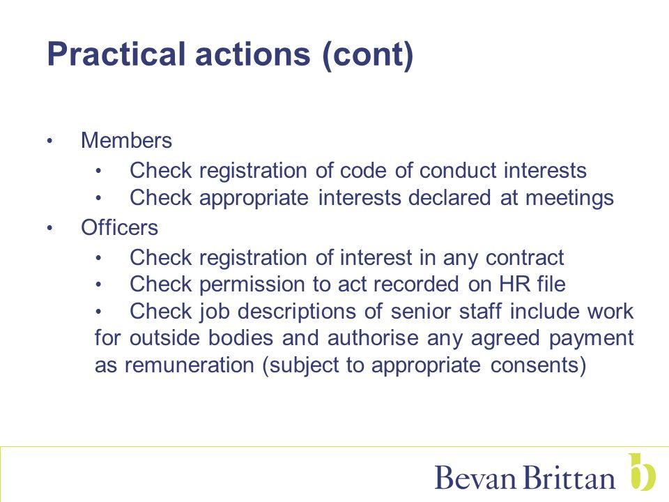 Practical actions (cont) Members Check registration of code of conduct interests Check appropriate interests declared at meetings Officers Check regis