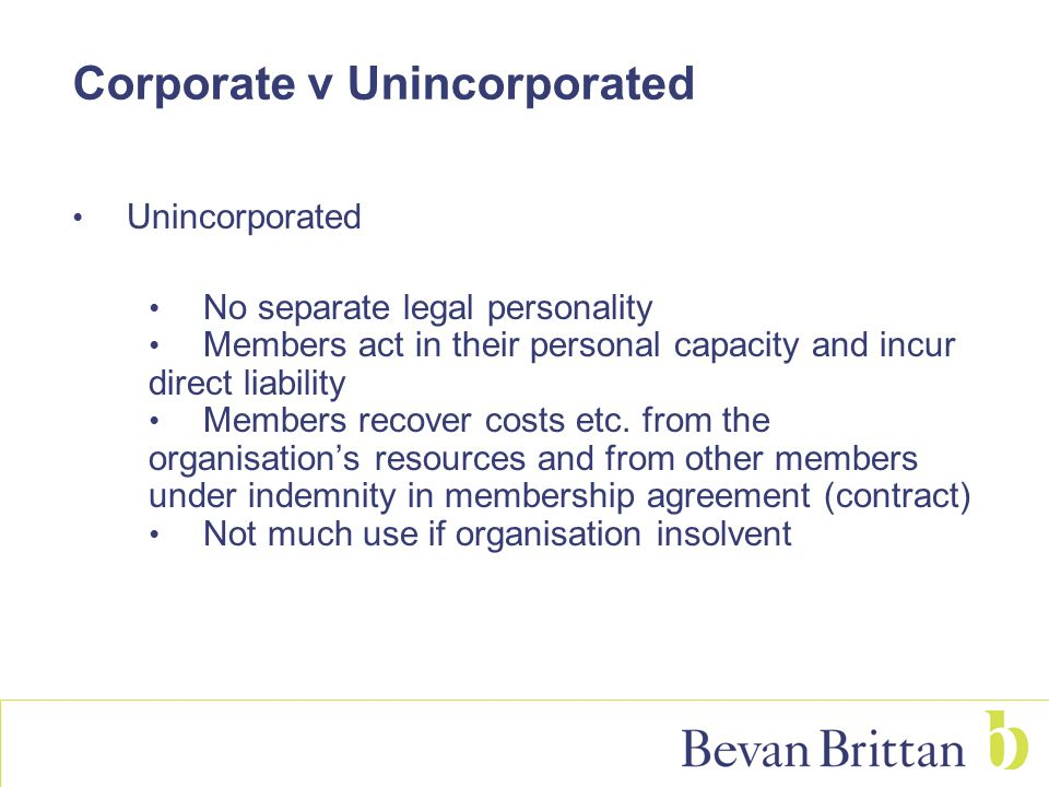 Corporate v Unincorporated Unincorporated No separate legal personality Members act in their personal capacity and incur direct liability Members recover costs etc.