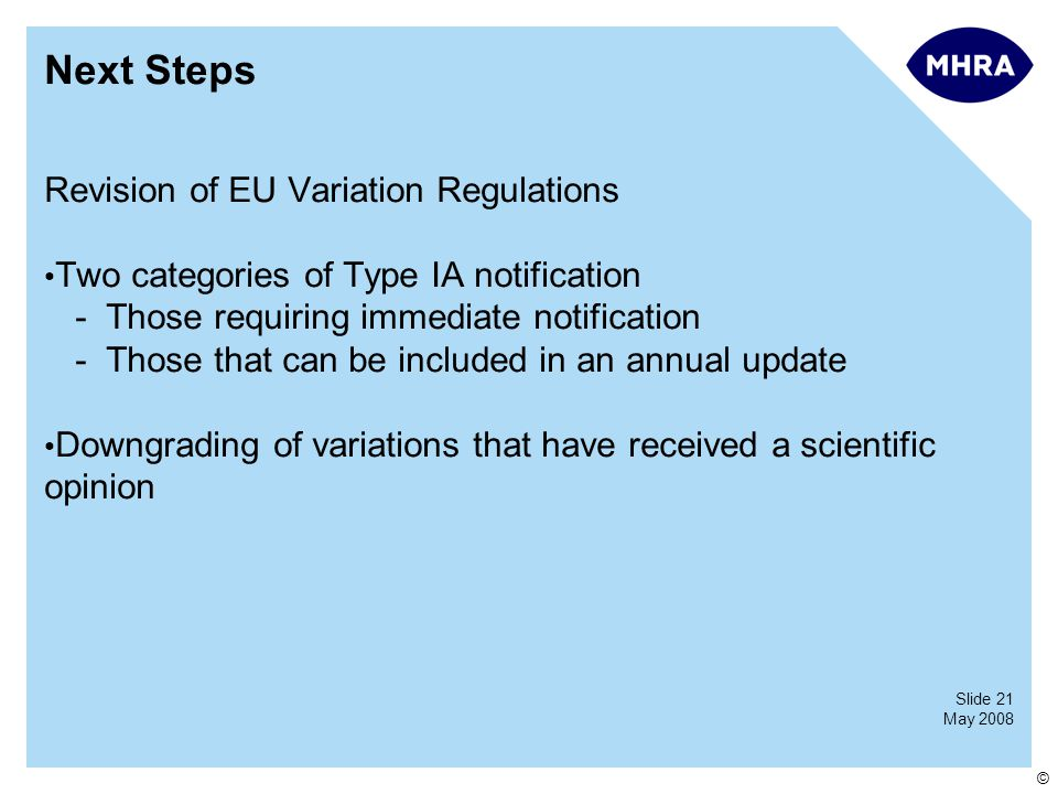 Slide 21 May 2008 © Next Steps Revision of EU Variation Regulations Two categories of Type IA notification -Those requiring immediate notification -Those that can be included in an annual update Downgrading of variations that have received a scientific opinion