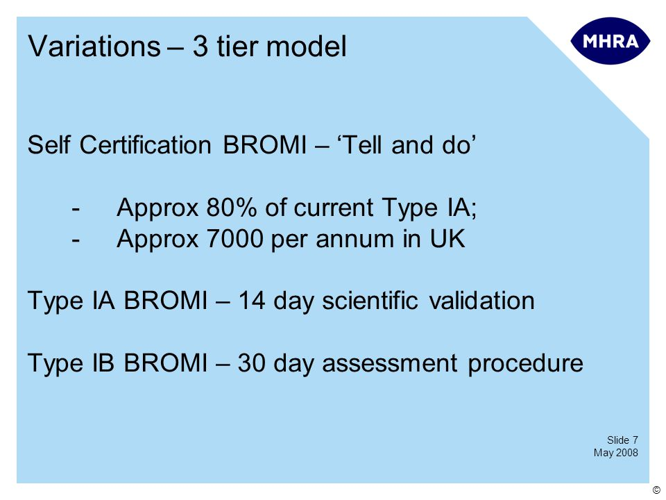 Slide 7 May 2008 © Variations – 3 tier model Self Certification BROMI – 'Tell and do' -Approx 80% of current Type IA; -Approx 7000 per annum in UK Type IA BROMI – 14 day scientific validation Type IB BROMI – 30 day assessment procedure