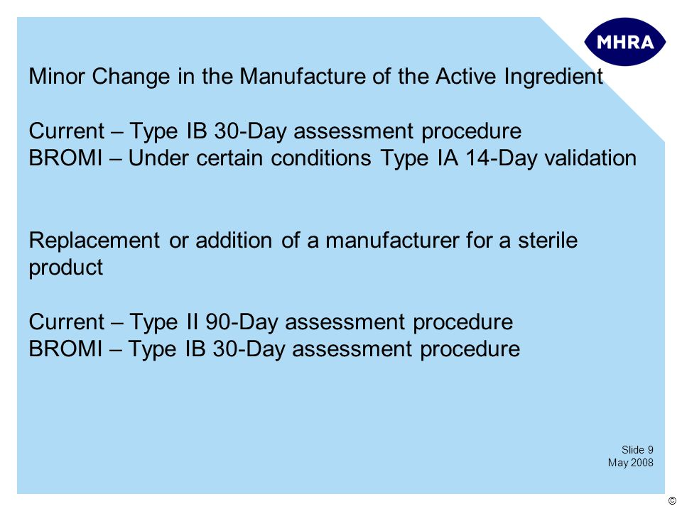 Slide 9 May 2008 © Minor Change in the Manufacture of the Active Ingredient Current – Type IB 30-Day assessment procedure BROMI – Under certain conditions Type IA 14-Day validation Replacement or addition of a manufacturer for a sterile product Current – Type II 90-Day assessment procedure BROMI – Type IB 30-Day assessment procedure