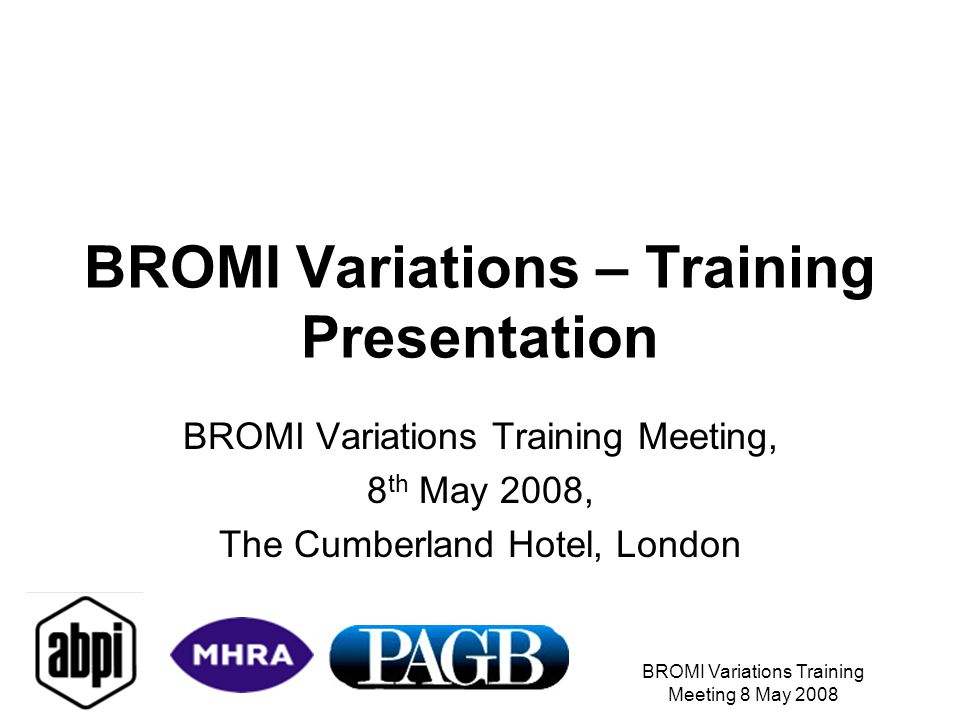 BROMI Variations Training Meeting 8 May 2008 BROMI Variations – Training Presentation BROMI Variations Training Meeting, 8 th May 2008, The Cumberland