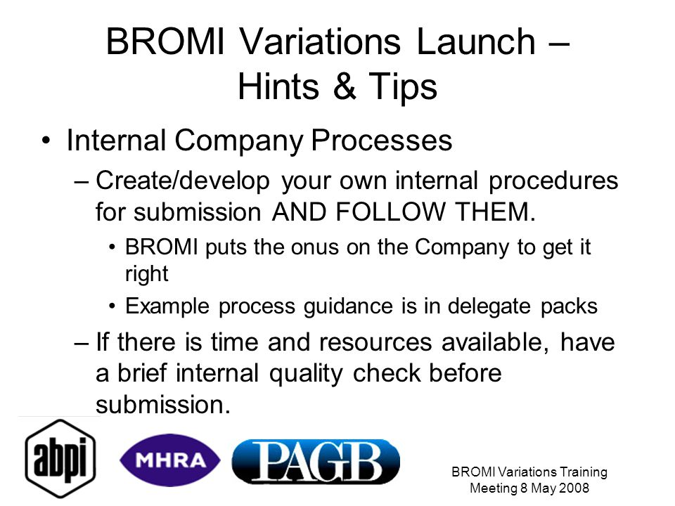 BROMI Variations Training Meeting 8 May 2008 BROMI Variations Launch – Hints & Tips Internal Company Processes –Create/develop your own internal procedures for submission AND FOLLOW THEM.