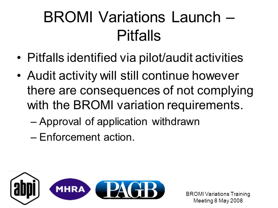 BROMI Variations Training Meeting 8 May 2008 BROMI Variations Launch – Pitfalls Pitfalls identified via pilot/audit activities Audit activity will still continue however there are consequences of not complying with the BROMI variation requirements.