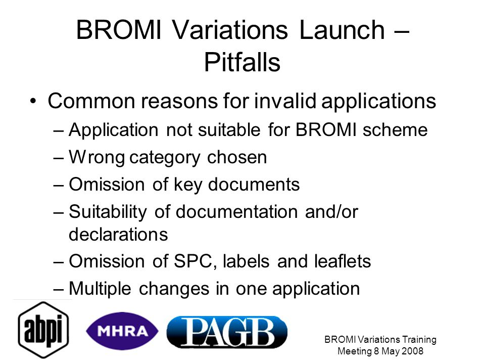BROMI Variations Training Meeting 8 May 2008 BROMI Variations Launch – Pitfalls Common reasons for invalid applications –Application not suitable for BROMI scheme –Wrong category chosen –Omission of key documents –Suitability of documentation and/or declarations –Omission of SPC, labels and leaflets –Multiple changes in one application