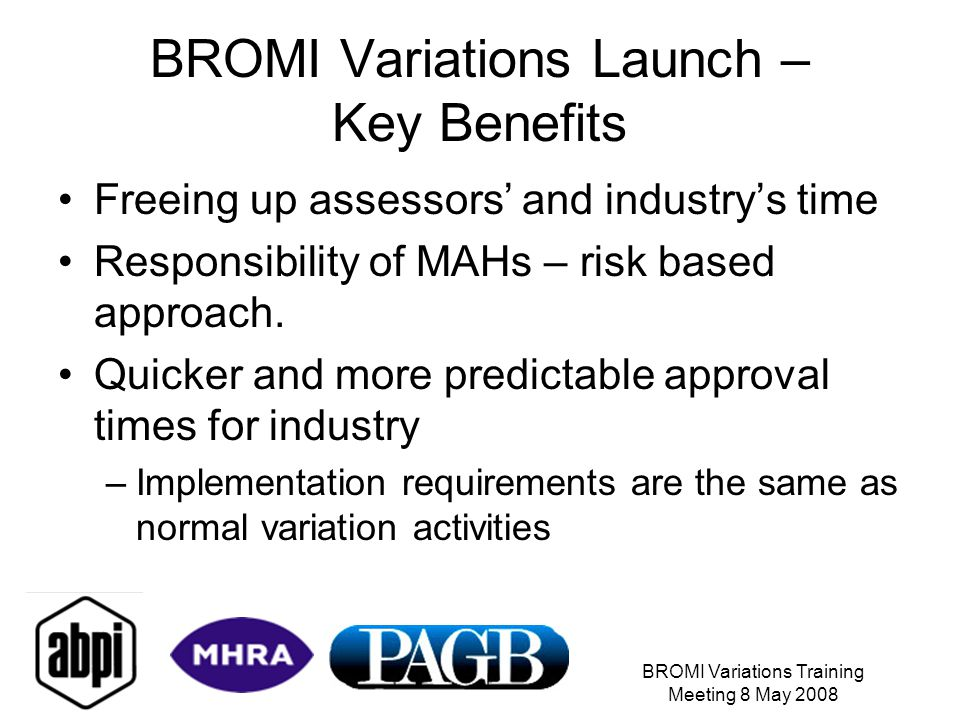 BROMI Variations Training Meeting 8 May 2008 BROMI Variations Launch – Key Benefits Freeing up assessors' and industry's time Responsibility of MAHs – risk based approach.
