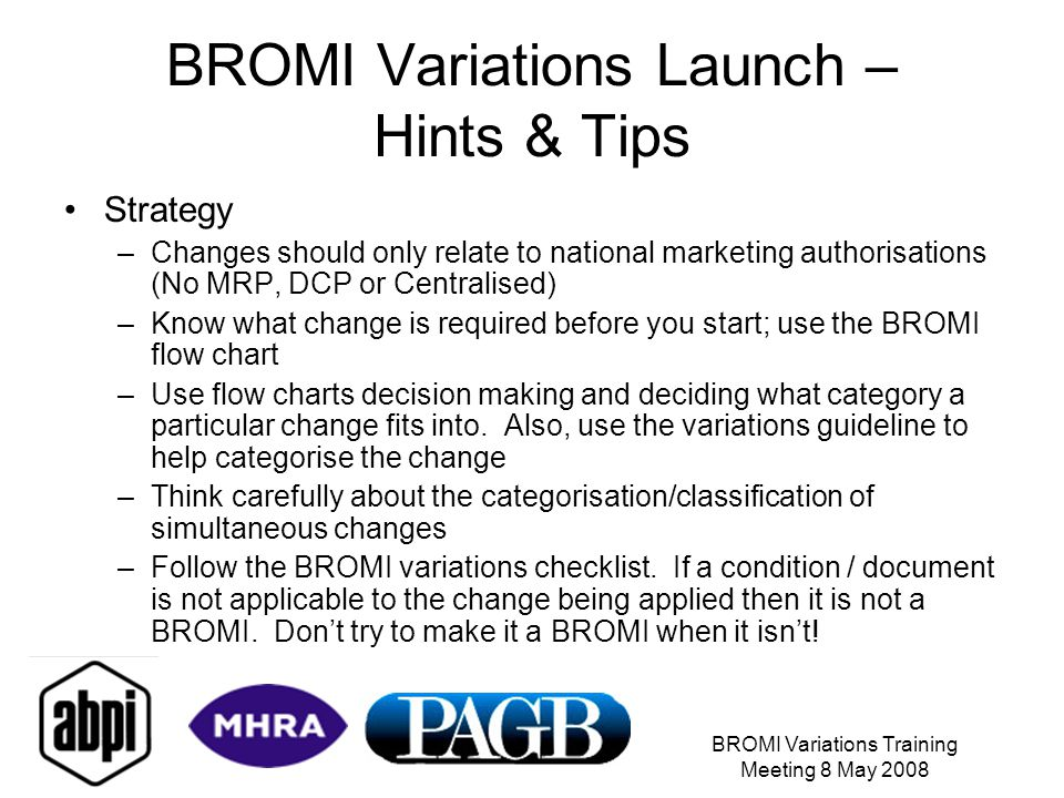 BROMI Variations Training Meeting 8 May 2008 BROMI Variations Launch – Hints & Tips Strategy –Changes should only relate to national marketing authori