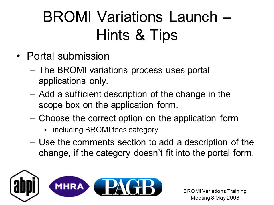 BROMI Variations Training Meeting 8 May 2008 BROMI Variations Launch – Hints & Tips Portal submission –The BROMI variations process uses portal applications only.