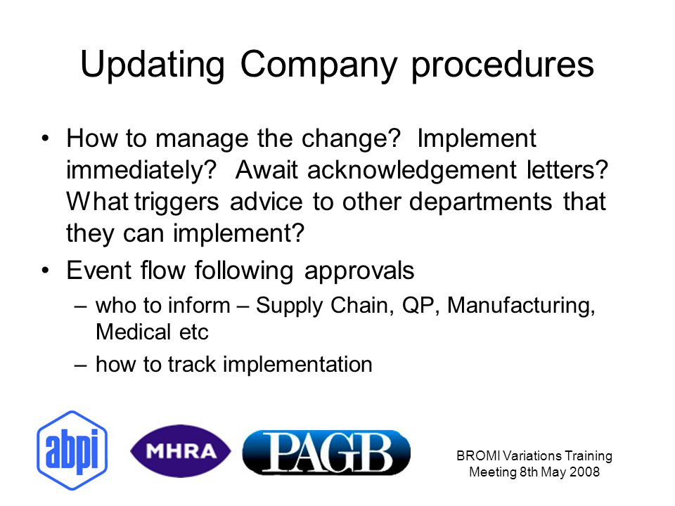 BROMI Variations Training Meeting 8th May 2008 Updating Company procedures How to manage the change? Implement immediately? Await acknowledgement lett