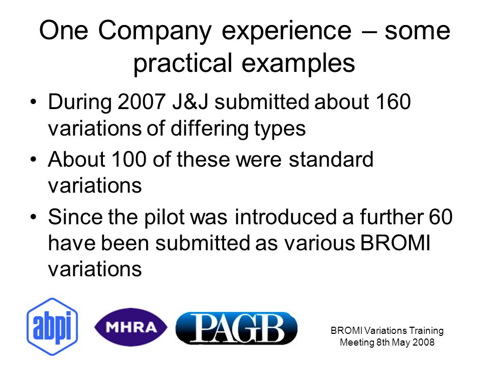 BROMI Variations Training Meeting 8th May 2008 One Company experience – some practical examples During 2007 J&J submitted about 160 variations of diff
