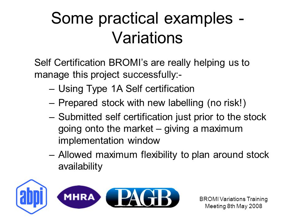 BROMI Variations Training Meeting 8th May 2008 Some practical examples - Variations Self Certification BROMI's are really helping us to manage this pr