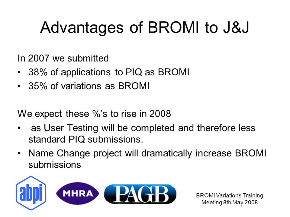 BROMI Variations Training Meeting 8th May 2008 Advantages of BROMI to J&J In 2007 we submitted 38% of applications to PIQ as BROMI 35% of variations a