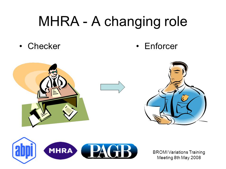 BROMI Variations Training Meeting 8th May 2008 MHRA - A changing role CheckerEnforcer