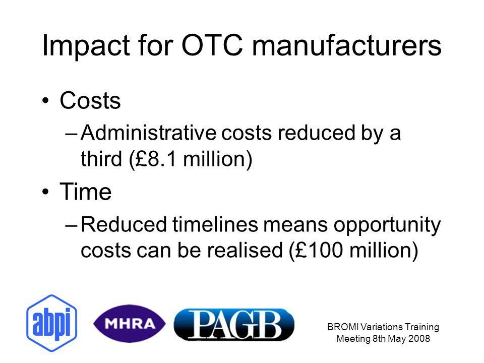 BROMI Variations Training Meeting 8th May 2008 Impact for OTC manufacturers Costs –Administrative costs reduced by a third (£8.1 million) Time –Reduce