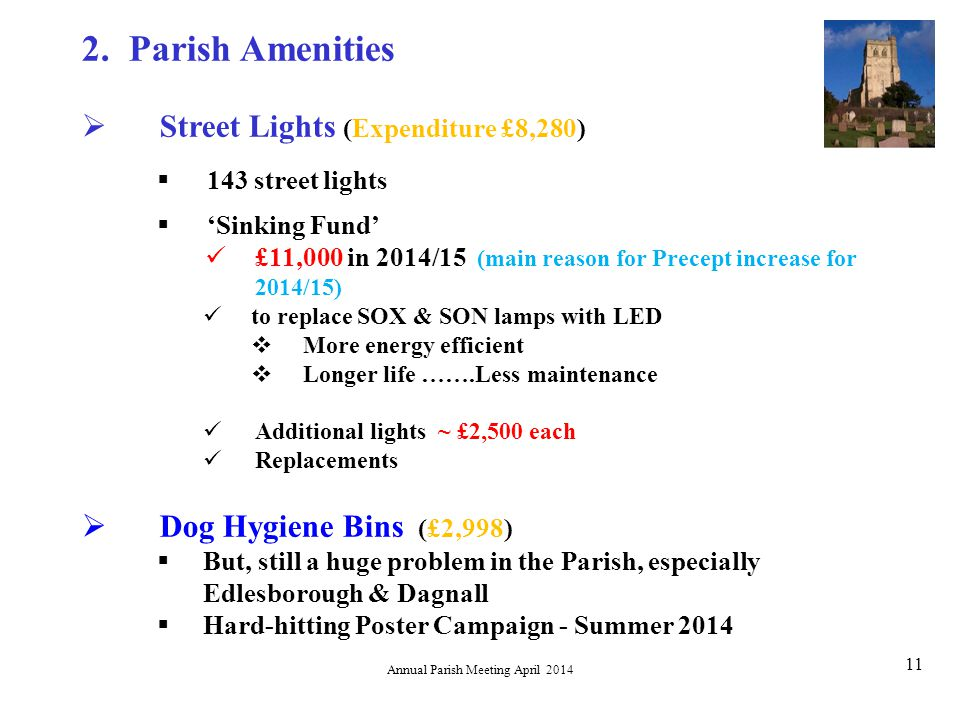 Annual Parish Meeting April 2014 11  Street Lights (Expenditure £8,280)  143 street lights  'Sinking Fund' £11,000 in 2014/15 (main reason for Precept increase for 2014/15) to replace SOX & SON lamps with LED  More energy efficient  Longer life …….Less maintenance Additional lights ~ £2,500 each Replacements  Dog Hygiene Bins (£2,998)  But, still a huge problem in the Parish, especially Edlesborough & Dagnall  Hard-hitting Poster Campaign - Summer 2014 2.