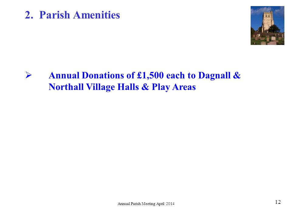 Annual Parish Meeting April 2014 12  Annual Donations of £1,500 each to Dagnall & Northall Village Halls & Play Areas 2.