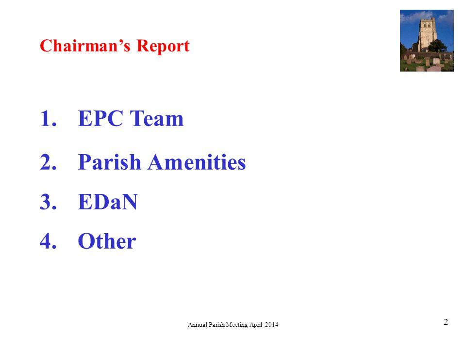 Annual Parish Meeting April 2014 2 1.EPC Team 2.Parish Amenities 3.EDaN 4.Other Chairman's Report