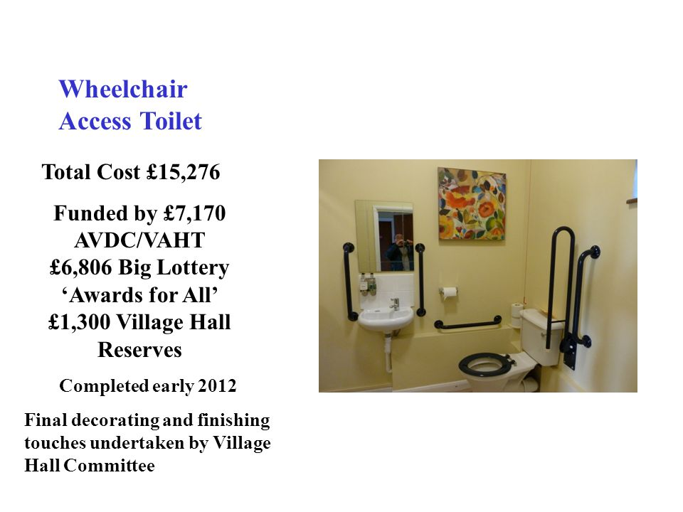 Wheelchair Access Toilet Total Cost £15,276 Funded by £7,170 AVDC/VAHT £6,806 Big Lottery 'Awards for All' £1,300 Village Hall Reserves Completed early 2012 Final decorating and finishing touches undertaken by Village Hall Committee