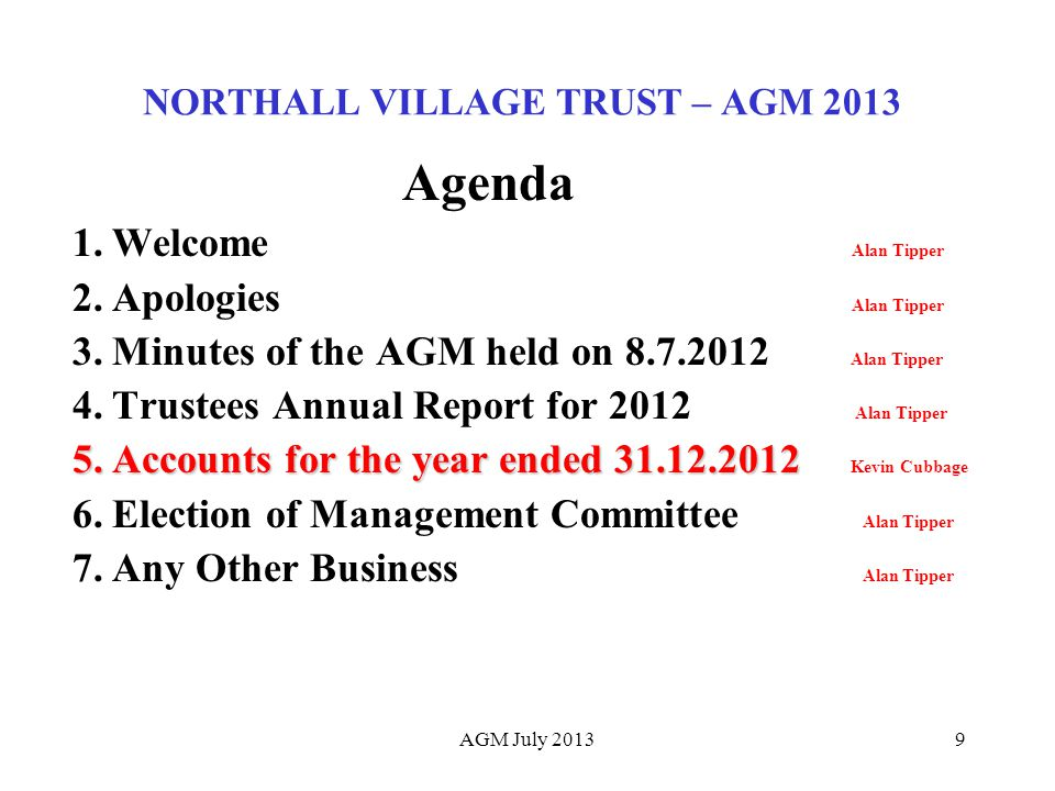 9 NORTHALL VILLAGE TRUST – AGM 2013 Agenda 1.Welcome Alan Tipper 2.Apologies Alan Tipper 3.Minutes of the AGM held on 8.7.2012 Alan Tipper 4.Trustees Annual Report for 2012 Alan Tipper 5.Accounts for the year ended 31.12.2012 5.Accounts for the year ended 31.12.2012 Kevin Cubbage 6.Election of Management Committee Alan Tipper 7.Any Other Business Alan Tipper AGM July 2013