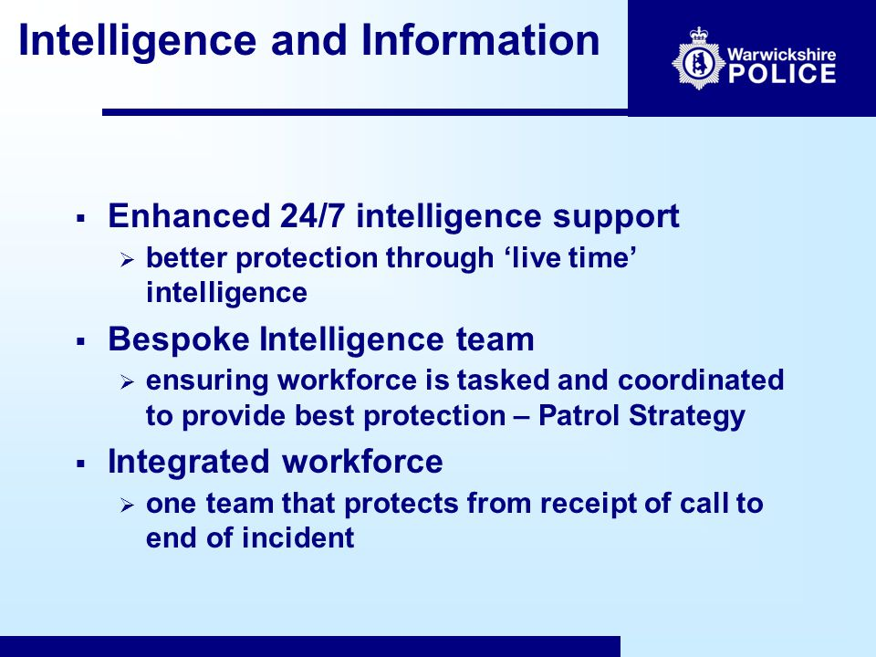 Intelligence and Information  Enhanced 24/7 intelligence support  better protection through 'live time' intelligence  Bespoke Intelligence team  ensuring workforce is tasked and coordinated to provide best protection – Patrol Strategy  Integrated workforce  one team that protects from receipt of call to end of incident