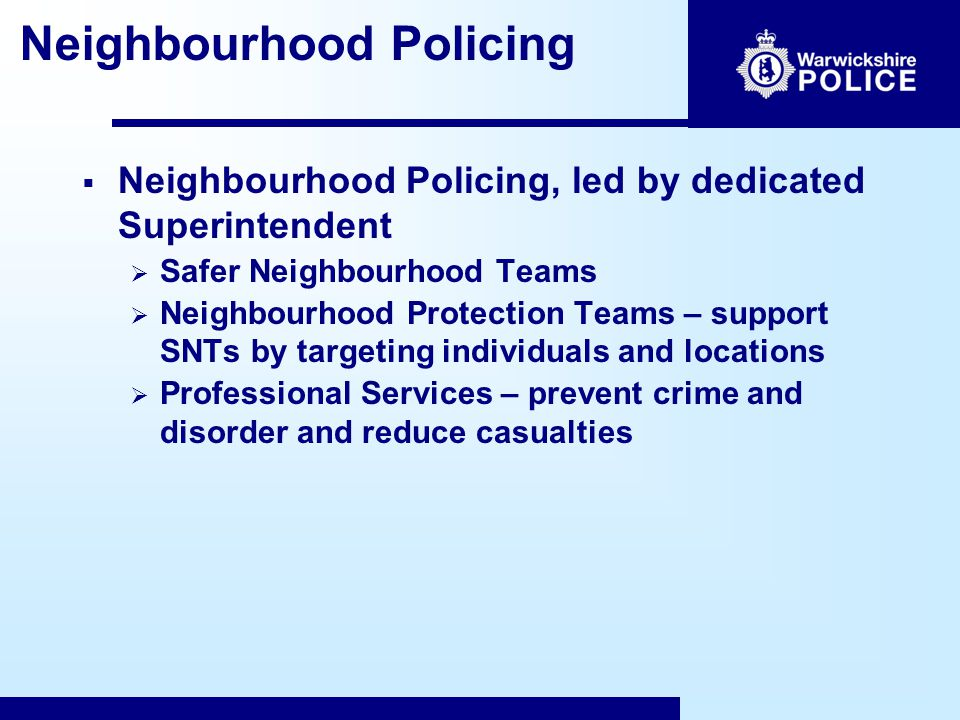Neighbourhood Policing  Neighbourhood Policing, led by dedicated Superintendent  Safer Neighbourhood Teams  Neighbourhood Protection Teams – support SNTs by targeting individuals and locations  Professional Services – prevent crime and disorder and reduce casualties