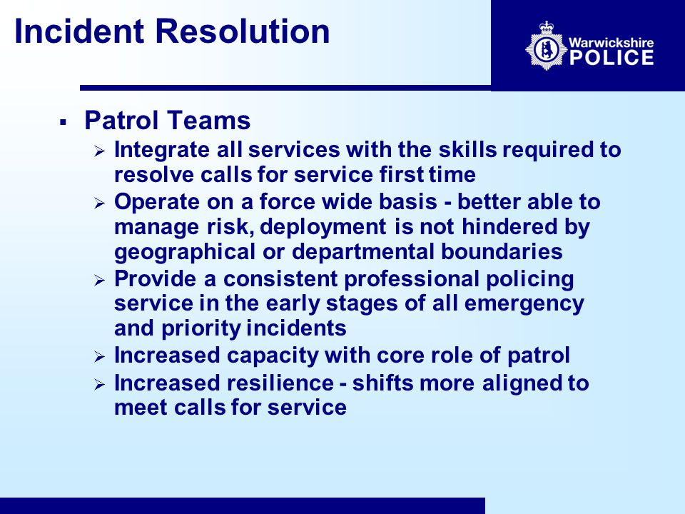 Incident Resolution  Patrol Teams  Integrate all services with the skills required to resolve calls for service first time  Operate on a force wide basis - better able to manage risk, deployment is not hindered by geographical or departmental boundaries  Provide a consistent professional policing service in the early stages of all emergency and priority incidents  Increased capacity with core role of patrol  Increased resilience - shifts more aligned to meet calls for service